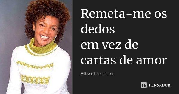 Remeta-me os dedos em vez de cartas de amor... Frase de Elisa Lucinda.