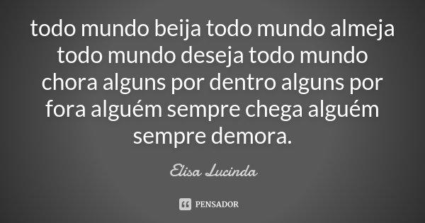 todo mundo beija todo mundo almeja todo mundo deseja todo mundo chora alguns por dentro alguns por fora alguém sempre chega alguém sempre demora.... Frase de Elisa Lucinda.