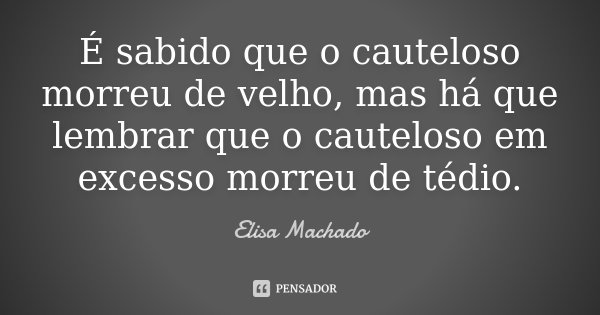 É sabido que o cauteloso morreu de velho, mas há que lembrar que o cauteloso em excesso morreu de tédio.... Frase de Elisa Machado.