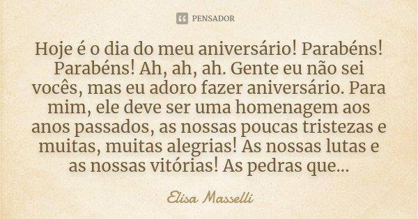 Hoje é o dia do meu aniversário!!!! Parabéns!!! Parabéns!!! Ah, ah, ah. Gente eu não sei vcs, mas eu adoro fazer aniversário. Para mim, ele deve ser uma homenag... Frase de Elisa Masselli.