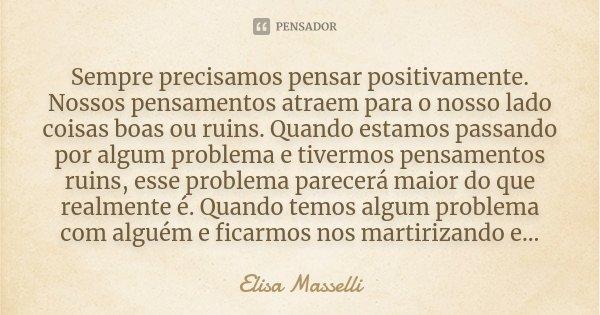 Sempre precisamos pensar positivamente. Nossos pensamentos atraem para o nosso lado coisas boas ou ruins. Quando estamos passando por algum problema e tivermos ... Frase de Elisa Masselli.