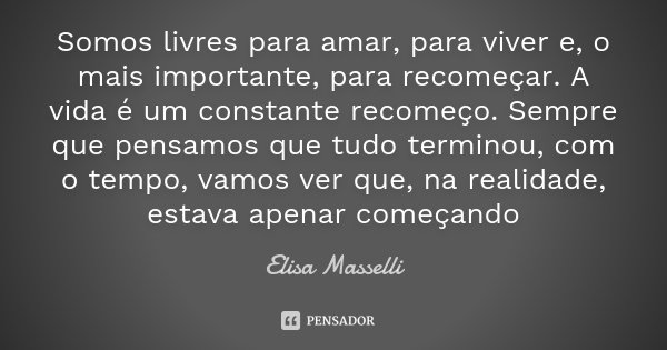 Somos livres para amar, para viver e, o mais importante, para recomeçar. A vida é um constante recomeço. Sempre que pensamos que tudo terminou, com o tempo, vam... Frase de Elisa Masselli.