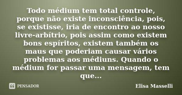 Todo médium tem total controle, porque não existe inconsciência, pois, se existisse, iria de encontro ao nosso livre-arbítrio, pois assim como existem bons espí... Frase de Elisa Masselli.