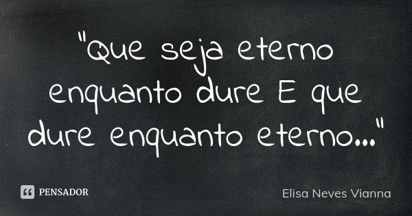 """Que seja eterno enquanto dure E que dure enquanto eterno...""... Frase de Elisa Neves Vianna."