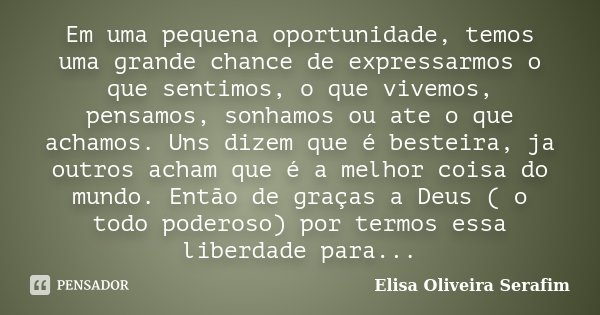 Em uma pequena oportunidade, temos uma grande chance de expressarmos o que sentimos, o que vivemos, pensamos, sonhamos ou ate o que achamos. Uns dizem que é bes... Frase de Elisa Oliveira Serafim.