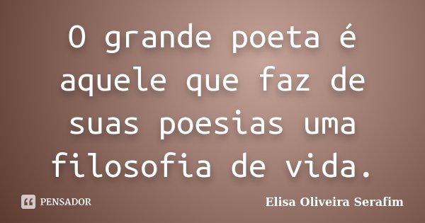O grande poeta é aquele que faz de suas poesias uma filosofia de vida.... Frase de Elisa Oliveira Serafim.