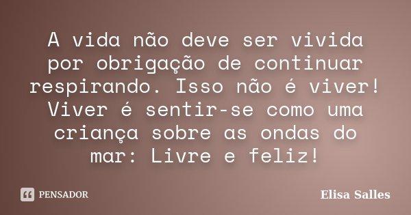 A vida não deve ser vivida por obrigação de continuar respirando. Isso não é viver! Viver é sentir-se como uma criança sobre as ondas do mar: Livre e feliz!... Frase de Elisa Salles.