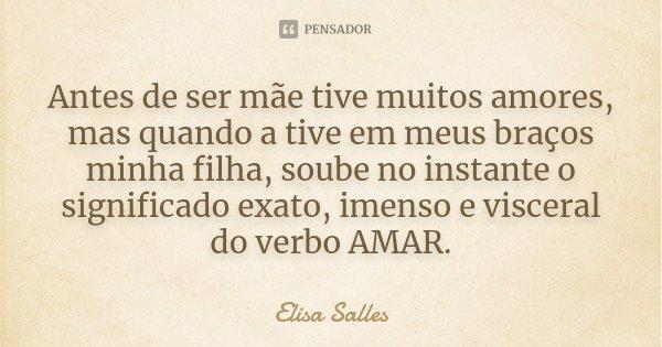 Antes de ser mãe tive muitos amores, mas quando a tive em meus braços minha filha, soube no instante o significado exato, imenso e visceral do verbo AMAR.... Frase de Elisa Salles.