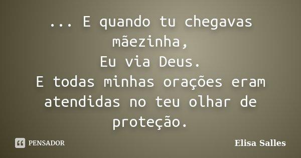 ... E quando tu chegavas mãezinha, Eu via Deus. E todas minhas orações eram atendidas no teu olhar de proteção.... Frase de Elisa Salles.