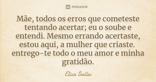 Mãe, todos os erros que cometeste tentando acertar; eu o soube e entendi. Mesmo errando acertaste, estou aqui, a mulher que criaste. entrego-te todo o meu amor ... Frase de Elisa Salles.