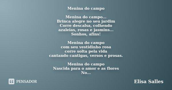 Menina do campo Menina do campo... Brinca alegre no seu jardim Corre descalsa, colhendo azaleias, rosas e jasmins... Sonhos, afins! Menina do campo com seu vest... Frase de Elisa Salles.