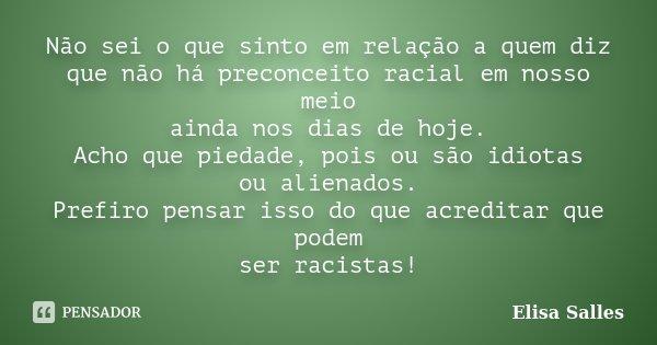 Não sei o que sinto em relação à quem diz que não há preconceito racial em nosso meio ainda nos dias de hoje. Acho que piedade, pois ou são idiotas ou alienados... Frase de Elisa Salles.