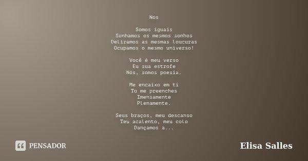 Nós Somos iguais Sonhamos os mesmos sonhos Deliramos as mesmas loucuras Ocupamos o mesmo universo! Você é meu verso Eu sua estrofe Nós, somos poesia. Me encaixo... Frase de Elisa Salles.