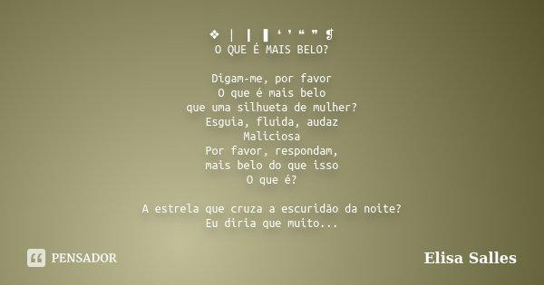 ❖ ❘ ❙ ❚ ❛ ❜ ❝ ❞ ❡ O QUE É MAIS BELO? Digam-me, por favor O que é mais belo que uma silhueta de mulher? Esguia, fluida, audaz Maliciosa Por favor, respondam, mai... Frase de Elisa Salles.