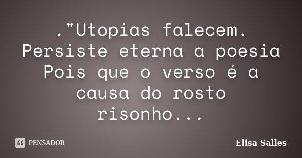 """.""""Utopias falecem. Persiste eterna a poesia Pois que o verso é a causa do rosto risonho...... Frase de Elisa Salles."""