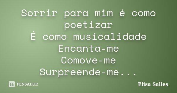 Sorrir para mim é como poetizar É como musicalidade Encanta-me Comove-me Surpreende-me...... Frase de Elisa Salles.