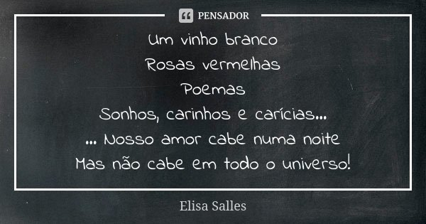 Um vinho branco Rosas vermelhas Poemas Sonhos, carinhos e carícias... ... Nosso amor cabe numa noite Mas não cabe em todo o universo!... Frase de Elisa Salles.