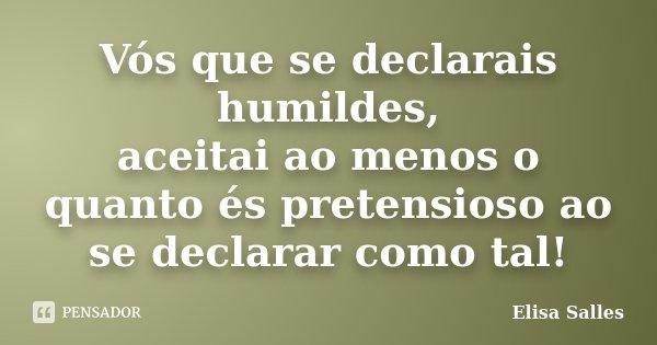 Vós que se declarais humildes, aceitai ao menos o quanto és pretensioso ao se declarar como tal!... Frase de Elisa Salles.