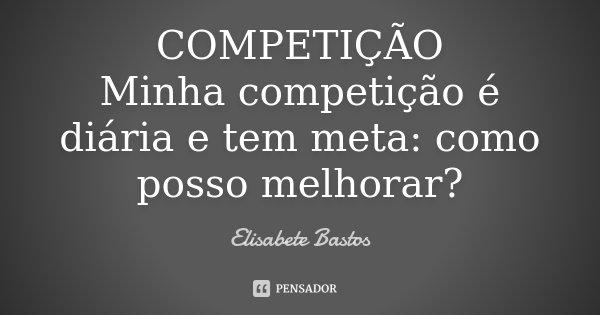 COMPETIÇÃO Minha competição é diária e tem meta: como posso melhorar?... Frase de Elisabete Bastos.