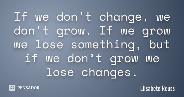 If we don't change, we don't grow. If we grow we lose something, but if we don't grow we lose changes.... Frase de Elisabete Reuss.