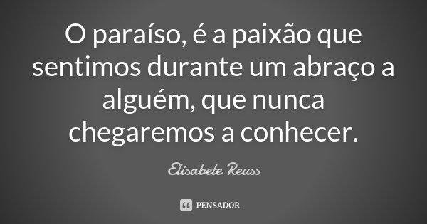 O paraíso, é a paixão que sentimos durante um abraço a alguém, que nunca chegaremos a conhecer.... Frase de Elisabete Reuss.