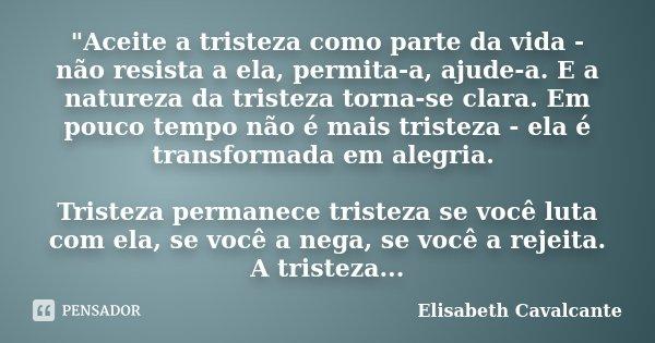 """""""Aceite a tristeza como parte da vida - não resista a ela, permita-a, ajude-a. E a natureza da tristeza torna-se clara. Em pouco tempo não é mais tristeza ... Frase de Elisabeth Cavalcante."""