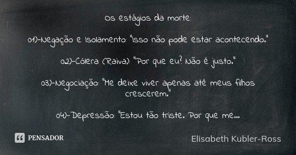 """Os estágios da morte: 01)-Negação e Isolamento: """"Isso não pode estar acontecendo."""" 02)-Cólera (Raiva): """"Por que eu? Não é justo."""" 03)-Negoci... Frase de Elisabeth Kubler-Ross."""
