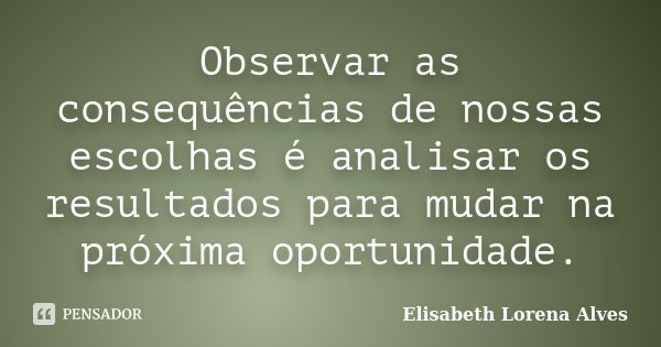 Observar as consequências de nossas escolhas é analisar os resultados para mudar na próxima oportunidade.... Frase de Elisabeth Lorena Alves.