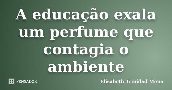 A educação exala um perfume que contagia o ambiente... Frase de Elisabeth Trinidad Mena.