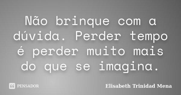 Não brinque com a dúvida. Perder tempo é perder muito mais do que se imagina.... Frase de Elisabeth Trinidad Mena.