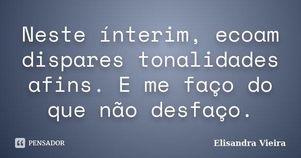 Neste ínterim, ecoam dispares tonalidades afins. E me faço do que não desfaço.... Frase de Elisandra Vieira.
