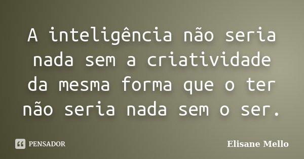 A inteligência não seria nada sem a criatividade da mesma forma que o ter não seria nada sem o ser.... Frase de Elisane Mello.