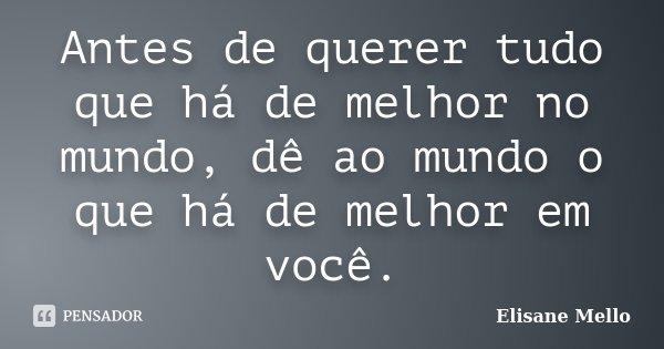 Antes de querer tudo que há de melhor no mundo, dê ao mundo o que há de melhor em você.... Frase de Elisane Mello.