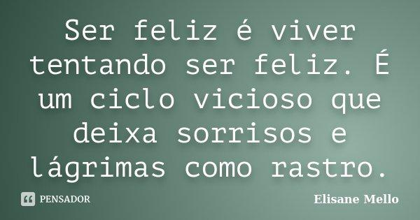 Ser feliz é viver tentando ser feliz. É um ciclo vicioso que deixa sorrisos e lágrimas como rastro.... Frase de Elisane Mello.
