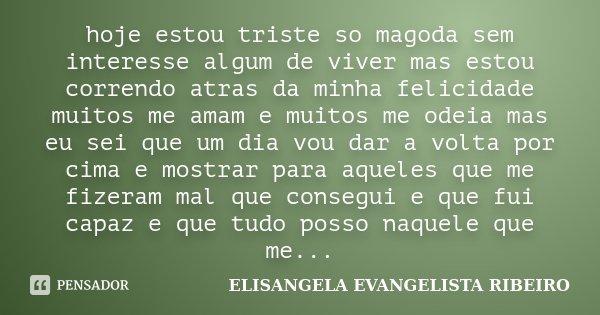 hoje estou triste so magoda sem interesse algum de viver mas estou correndo atras da minha felicidade muitos me amam e muitos me odeia mas eu sei que um dia vou... Frase de ELISANGELA EVANGELISTA RIBEIRO.