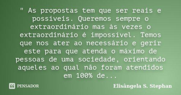 """"""" As propostas tem que ser reais e possíveis. Queremos sempre o extraordinário mas às vezes o extraordinário é impossível. Temos que nos ater ao necessário... Frase de Elisângela S. Stephan."""