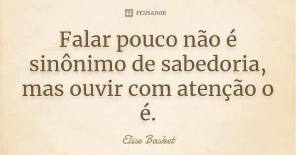 Falar pouco não é sinônimo de sabedoria, mas ouvir com atenção o é.... Frase de Elise Basket.