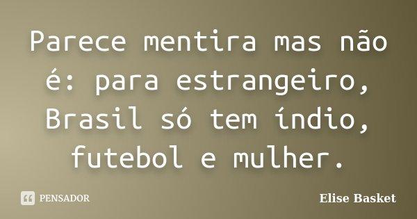 Parece mentira mas não é: para estrangeiro, Brasil só tem índio, futebol e mulher.... Frase de Elise Basket.