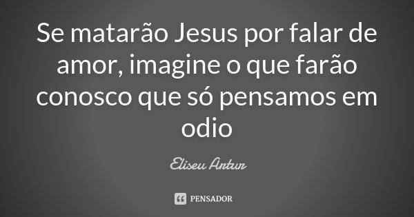 Se matarão Jesus por falar de amor, imagine o que farão conosco que só pensamos em odio... Frase de Eliseu Artur.
