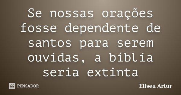 Se nossas orações fosse dependente de santos para serem ouvidas, a bíblia seria extinta... Frase de Eliseu Artur.