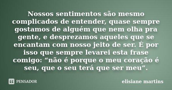 Nossos sentimentos são mesmo complicados de entender, quase sempre gostamos de alguém que nem olha pra gente, e desprezamos aqueles que se encantam com nosso je... Frase de Elisiane Martins.