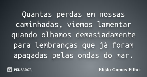 Quantas perdas em nossas caminhadas, viemos lamentar quando olhamos demasiadamente para lembranças que já foram apagadas pelas ondas do mar.... Frase de Elísio Gomes Filho.