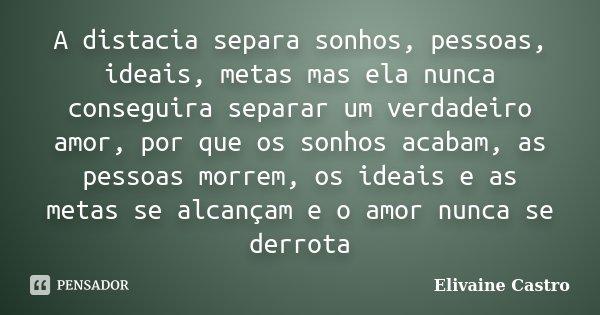 A distacia separa sonhos, pessoas, ideais, metas mas ela nunca conseguira separar um verdadeiro amor, por que os sonhos acabam, as pessoas morrem, os ideais e a... Frase de Elivaine Castro.