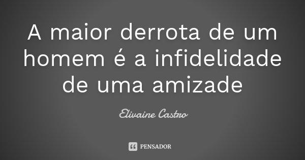 A maior derrota de um homem é a infidelidade de uma amizade... Frase de Elivaine Castro.