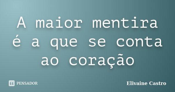 A maior mentira é a que se conta ao coração... Frase de Elivaine Castro.