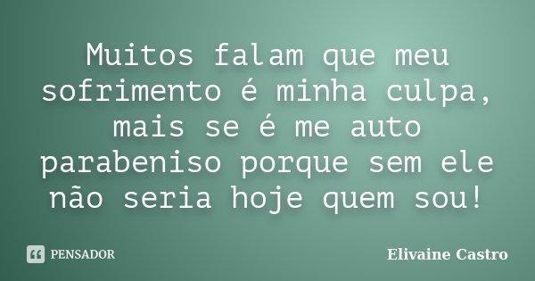 Muitos falam que meu sofrimento é minha culpa, mais se é me auto parabeniso porque sem ele não seria hoje quem sou!... Frase de Elivaine Castro.