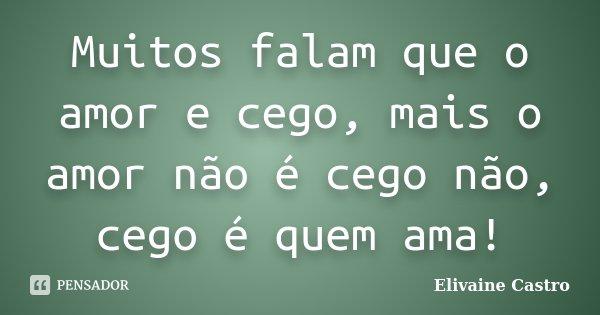 Muitos falam que o amor e cego, mais o amor não é cego não, cego é quem ama!... Frase de Elivaine Castro.
