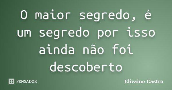 O maior segredo, é um segredo por isso ainda não foi descoberto... Frase de Elivaine Castro.