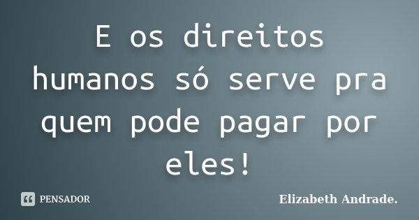 E os direitos humanos só serve pra quem pode pagar por eles!... Frase de Elizabeth Andrade..