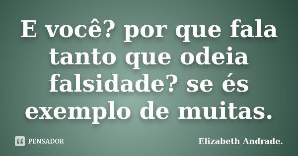 E você? por que fala tanto que odeia falsidade? se és exemplo de muitas.... Frase de Elizabeth Andrade..